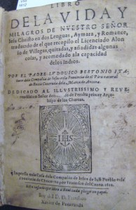 Here you see the title page for L. Bertonio's Libro de la vida y milagros de Nuestro Señor Iesu Christo en dos Lenguas, Aymará, y Romance, traducido de el que recopiló Alonso de Villegas, y acomodado a la capacidad de los Indios. Ask for this book in the Burns Library Reading Room; the call # is Burns Room 114 BX 4654 .V55 1612.