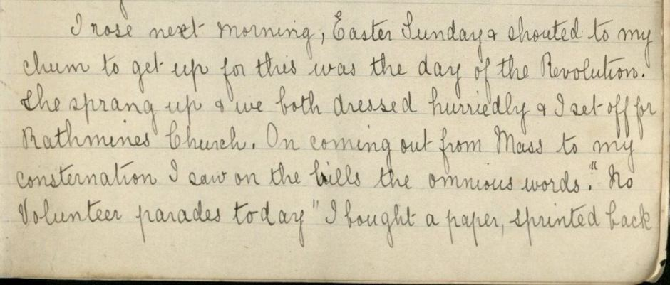 "Manuscript: ""I rose next morning, Easter Sunday & shouted to my chum to get up for this was the day of the Revolution. She sprang up & we both dressed hurriedly & I set off for Rathmines Church. On coming out from Mass to my consternation I saw on the bills the ominous words, ""No Volunteer parades today"" I bought a paper, printed back..."""