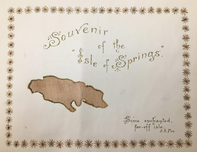 """Title page of scrapbook. It reads """"Souvenir of the Isle of Springs: Some enchanted far-off isle. E. A. Poe"""". Includes a silhouette outline of the island of Jamaica and a border made of pressed flowers."""
